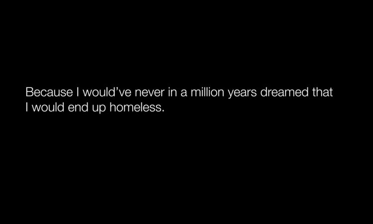 I would have never in a million years dreamed that I would end up homeless